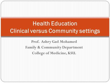 Prof. Ashry Gad Mohamed Family & Community Department College of Medicine, KSU. Health Education Clinical versus Community settings.