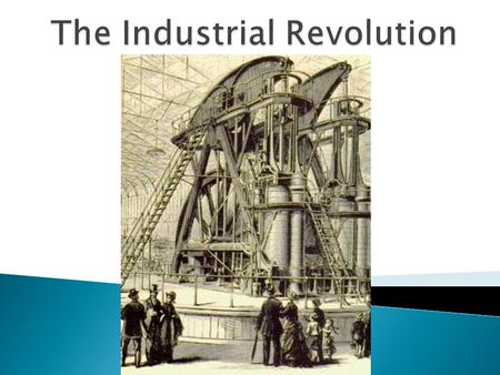  The Industrial Revolution ◦ Started in Britain ◦ Saw a shift in simple hand tools to complex machines ◦ New sources of power replaced human and animal.