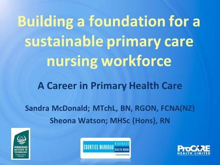 Building a foundation for a sustainable primary care nursing workforce A Career in Primary Health Care Sandra McDonald; MTchL, BN, RGON, FCNA(NZ) Sheona.