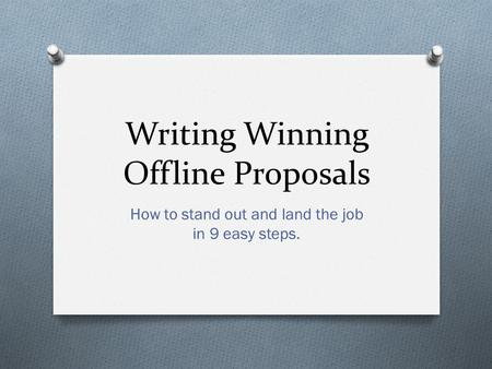 Writing Winning Offline Proposals How to stand out and land the job in 9 easy steps.