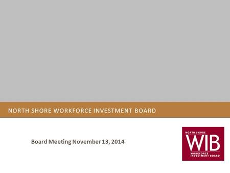 NORTH SHORE WORKFORCE INVESTMENT BOARD Board Meeting November 13, 2014.