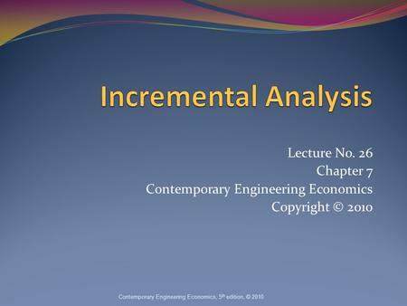 Lecture No. 26 Chapter 7 Contemporary Engineering Economics Copyright © 2010 Contemporary Engineering Economics, 5 th edition, © 2010.