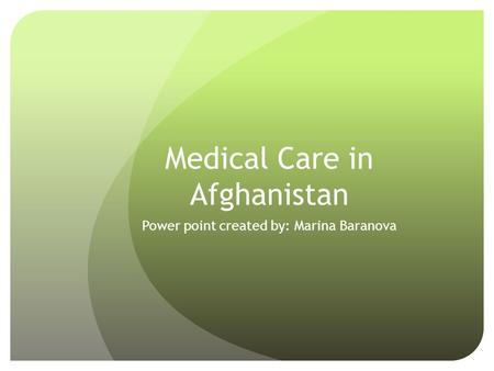Medical Care in Afghanistan Power point created by: Marina Baranova.