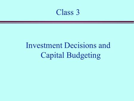 Class 3 Investment Decisions and Capital Budgeting.