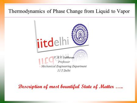 Thermodynamics of Phase Change from Liquid to Vapor Description of most bountiful State of Matter ….. P M V Subbarao Professor Mechanical Engineering.