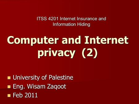 Computer and Internet privacy (2) University of Palestine University of Palestine Eng. Wisam Zaqoot Eng. Wisam Zaqoot Feb 2011 Feb 2011 ITSS 4201 Internet.