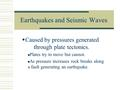 Earthquakes and Seismic Waves  Caused by pressures generated through plate tectonics. Plates try to move but cannot. As pressure increases rock breaks.