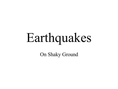 Earthquakes On Shaky Ground. Earthquakes The shaking of the Earth's surface Caused by faulting beneath the surface –Faults are when the rock splits and.