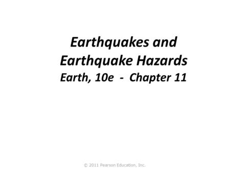 © 2011 Pearson Education, Inc. Earthquakes and Earthquake Hazards Earth, 10e - Chapter 11.