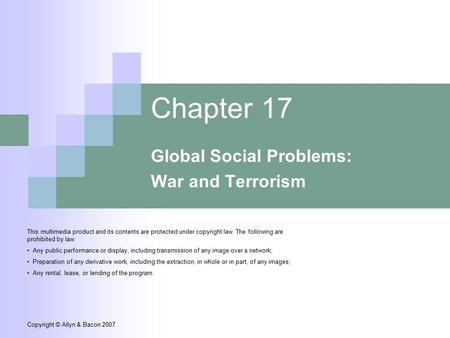 Copyright © Allyn & Bacon 2007 Chapter 17 Global Social Problems: War and Terrorism This multimedia product and its contents are protected under copyright.