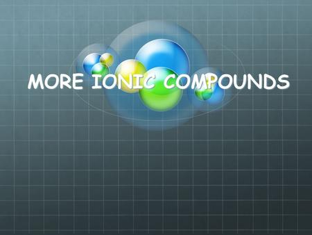 MORE IONIC COMPOUNDS. A solid compound that contains a metal with a non- metal (m-nm)(s) When the element is representative the valence of the element.