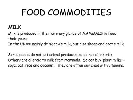 FOOD COMMODITIES MILK Milk is produced in the mammary glands of MAMMALS to feed their young. In the UK we mainly drink cow's milk, but also sheep and goat's.