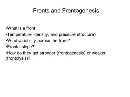 Fronts and Frontogenesis What is a front Temperature, density, and pressure structure? Wind variability across the front? Frontal slope? How do they get.