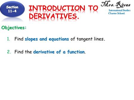 Mrs. Rivas International Studies Charter School.Objectives: slopes and equations 1.Find slopes and equations of tangent lines. derivative of a function.