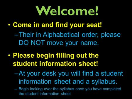 Welcome! Come in and find your seat! –Their in Alphabetical order, please DO NOT move your name. Please begin filling out the student information sheet!