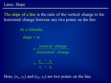 Lines: Slope The slope of a line is the ratio of the vertical change to the horizontal change between any two points on the line. As a formula, slope =