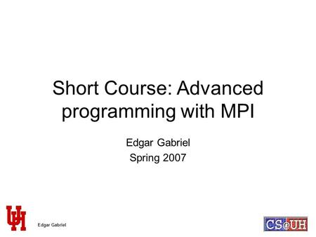 Edgar Gabriel Short Course: Advanced programming with MPI Edgar Gabriel Spring 2007.