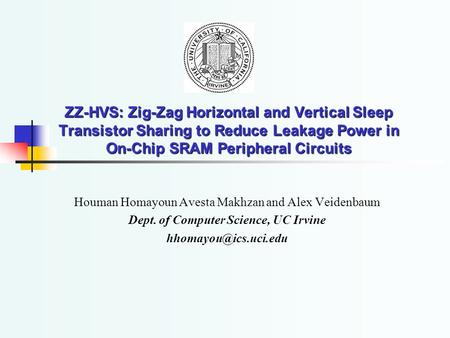 ZZ-HVS: Zig-Zag Horizontal and Vertical Sleep Transistor Sharing to Reduce Leakage Power in On-Chip SRAM Peripheral Circuits Houman Homayoun Avesta Makhzan.