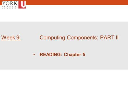 1 Week 9: Computing Components: PART II READING: Chapter 5.