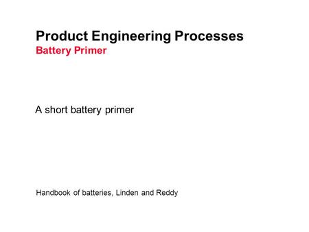 Product Engineering Processes Battery Primer A short battery primer Handbook of batteries, Linden and Reddy.