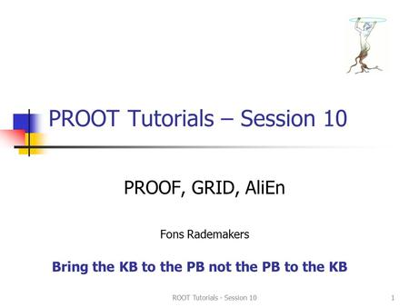 ROOT Tutorials - Session 101 PROOT Tutorials – Session 10 PROOF, GRID, AliEn Fons Rademakers Bring the KB to the PB not the PB to the KB.