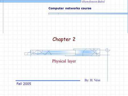 Fall 2005 By: H. Veisi Computer networks course Olum-fonoon Babol Chapter 2 Physical layer.