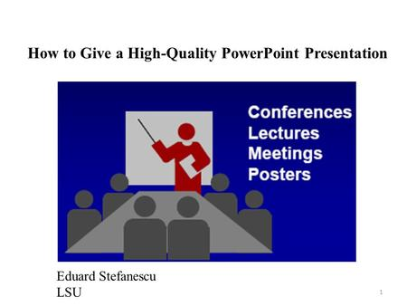 How to Give a High-Quality PowerPoint Presentation Eduard Stefanescu LSU 1.