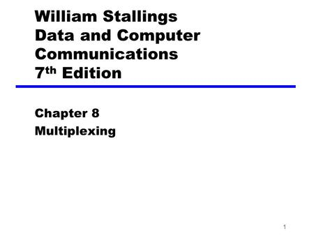 1 William Stallings Data and Computer Communications 7 th Edition Chapter 8 Multiplexing.