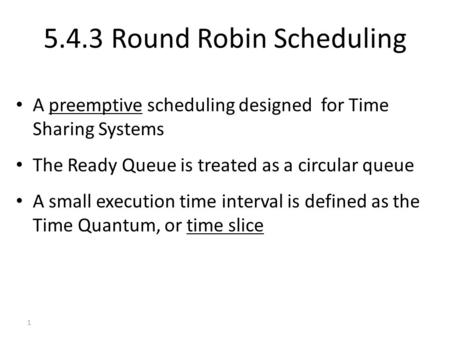1 5.4.3 Round Robin Scheduling A preemptive scheduling designed for Time Sharing Systems The Ready Queue is treated as a circular queue A small execution.