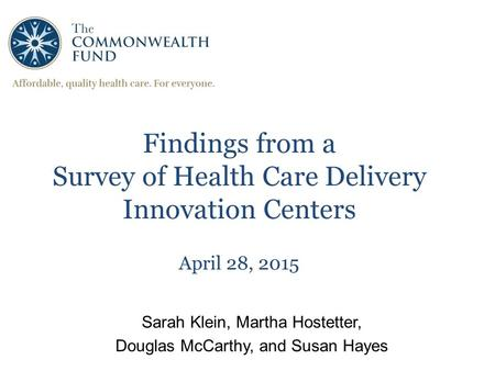 1 Findings from a Survey of Health Care Delivery Innovation Centers April 28, 2015 Sarah Klein, Martha Hostetter, Douglas McCarthy, and Susan Hayes.