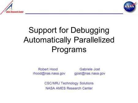 Support for Debugging Automatically Parallelized Programs Robert Hood Gabriele Jost CSC/MRJ Technology Solutions NASA.