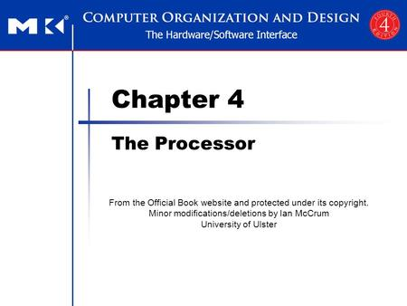 Chapter 4 The Processor From the Official Book website and protected under its copyright. Minor modifications/deletions by Ian McCrum University of Ulster.