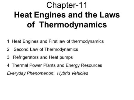 Chapter-11 Heat Engines and the Laws of Thermodynamics 1 Heat Engines and First law of thermodynamics 2Second Law of Thermodynamics 3 Refrigerators and.