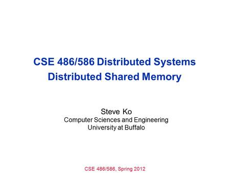 CSE 486/586, Spring 2012 CSE 486/586 Distributed Systems Distributed Shared Memory Steve Ko Computer Sciences and Engineering University at Buffalo.