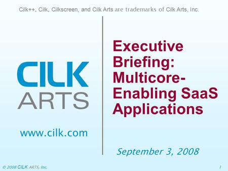 © 2008 CILK ARTS, Inc.1 Executive Briefing: Multicore- Enabling SaaS Applications September 3, 2008 Cilk++, Cilk, Cilkscreen, and Cilk Arts are trademarks.