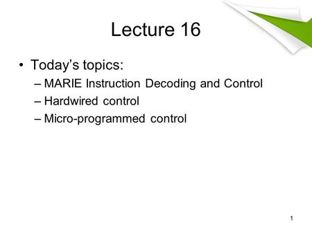 Lecture 16 Today's topics: –MARIE Instruction Decoding and Control –Hardwired control –Micro-programmed control 1.