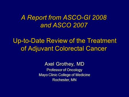 A Report from ASCO-GI 2008 and ASCO 2007 Up-to-Date Review of the Treatment of Adjuvant Colorectal Cancer Axel Grothey, MD Professor of Oncology Mayo Clinic.