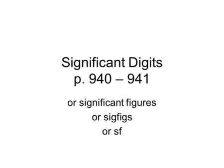 Significant Digits p. 940 – 941 or significant figures or sigfigs or sf.