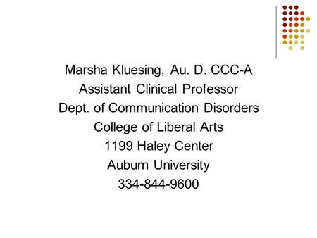 Marsha Kluesing, Au. D. CCC-A Assistant Clinical Professor Dept. of Communication Disorders College of Liberal Arts 1199 Haley Center Auburn University.