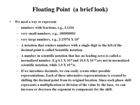 Floating Point (a brief look) We need a way to represent –numbers with fractions, e.g., 3.1416 –very small numbers, e.g.,.000000001 –very large numbers,