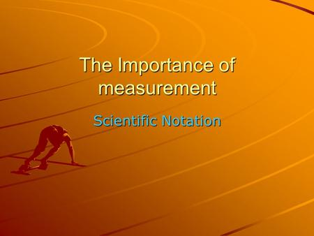 The Importance of measurement Scientific Notation.