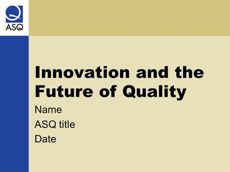 Innovation and the Future of Quality Name ASQ title Date.
