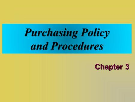 "Purchasing Policy and Procedures Chapter 3. The Term ""Policy""  Refers to set of purposes, principles, and rules of action that guide an organization."