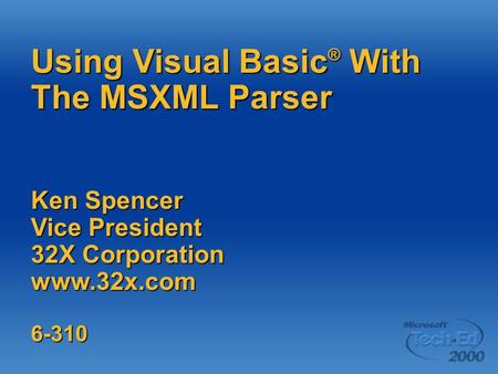 Using Visual Basic ® With The MSXML Parser Ken Spencer Vice President 32X Corporation www.32x.com6-310.