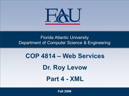 Fall 2006 Florida Atlantic University Department of Computer Science & Engineering COP 4814 – Web Services Dr. Roy Levow Part 4 - XML.