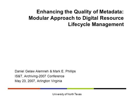 University of North Texas Enhancing the Quality of Metadata: Modular Approach to Digital Resource Lifecycle Management Daniel Gelaw Alemneh & Mark E. Phillips.