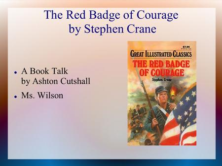 The Red Badge of Courage by Stephen Crane A Book Talk by Ashton Cutshall Ms. Wilson.