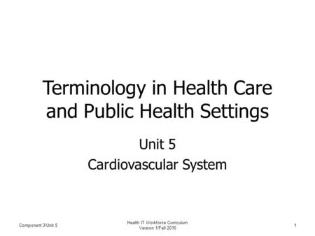 Terminology in Health Care and Public Health Settings Unit 5 Cardiovascular System Component 3/Unit 51 Health IT Workforce Curriculum Version 1/Fall 2010.