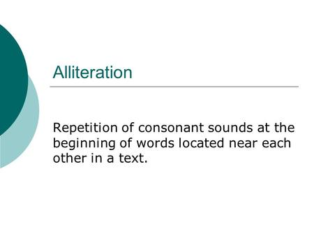 Alliteration Repetition of consonant sounds at the beginning of words located near each other in a text.