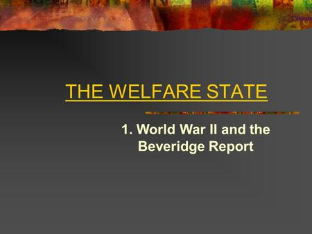 THE WELFARE STATE 1. World War II and the Beveridge Report.